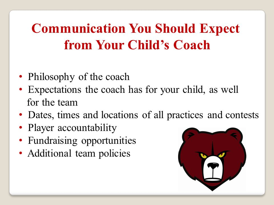 Communication You Should Expect from Your Child's Coach Philosophy of the coach Expectations the coach has for your child, as well for the team Dates, times and locations of all practices and contests Player accountability Fundraising opportunities Additional team policies