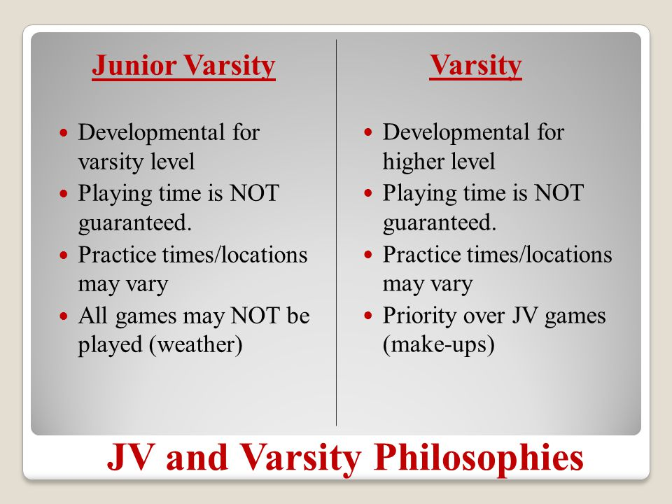 JV and Varsity Philosophies Junior Varsity Developmental for varsity level Playing time is NOT guaranteed.