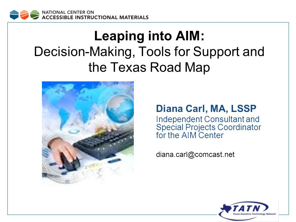 Big Ideas for this Session In this session, we will be: Starting on the same page – the legal connection Sorting through the decision-making process Checking out the AIM Center web site Digging deeper with tools for support Exploring the Texas Road Map