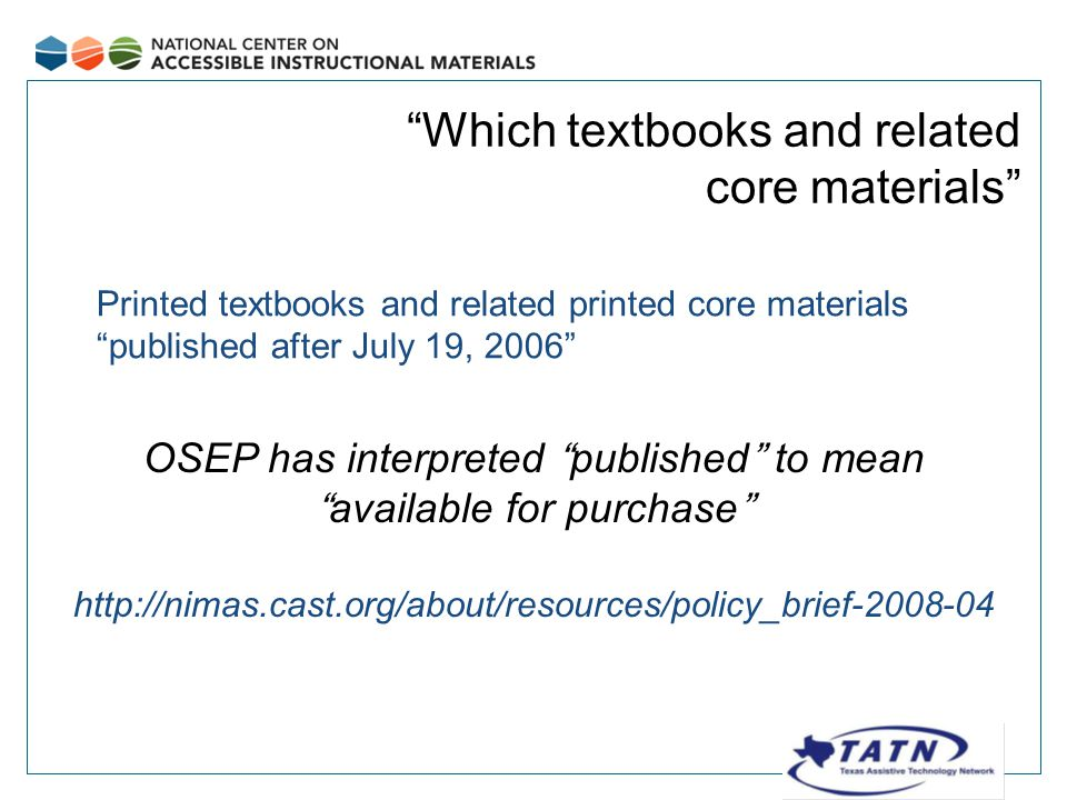 Which textbooks and related core materials Printed textbooks and related printed core materials published after July 19, 2006 OSEP has interpreted published to mean available for purchase http://nimas.cast.org/about/resources/policy_brief-2008-04