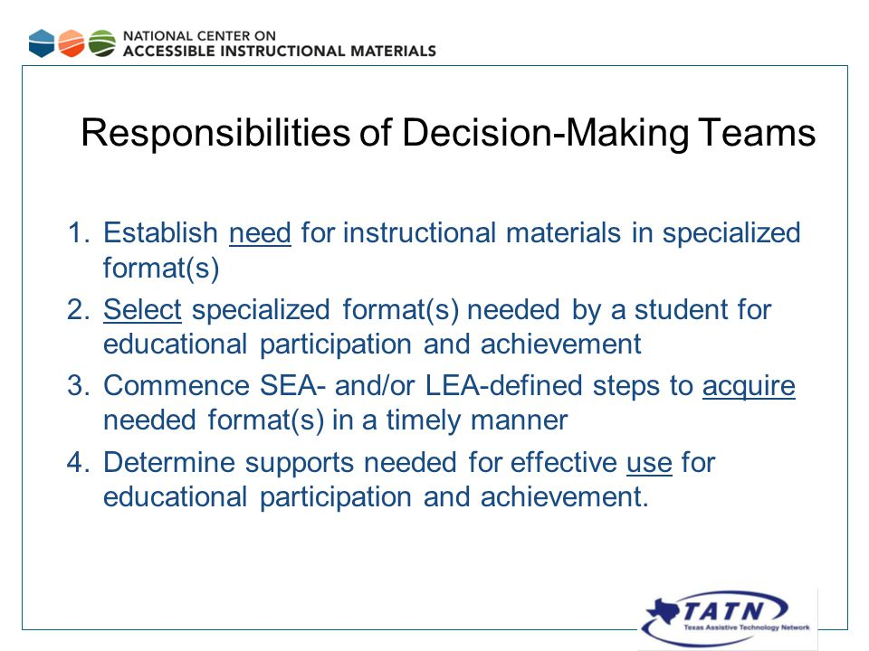 Responsibilities of Decision-Making Teams 1.Establish need for instructional materials in specialized format(s) 2.Select specialized format(s) needed by a student for educational participation and achievement 3.Commence SEA- and/or LEA-defined steps to acquire needed format(s) in a timely manner 4.Determine supports needed for effective use for educational participation and achievement.