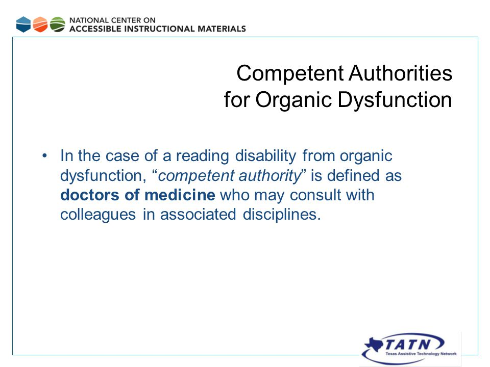 Competent Authorities for Organic Dysfunction In the case of a reading disability from organic dysfunction, competent authority is defined as doctors of medicine who may consult with colleagues in associated disciplines.