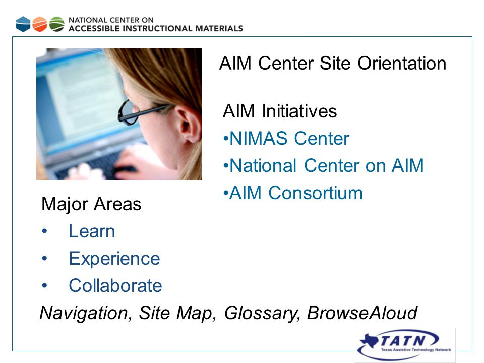 Major Areas Learn Experience Collaborate AIM Initiatives NIMAS Center National Center on AIM AIM Consortium AIM Center Site Orientation Navigation, Site Map, Glossary, BrowseAloud