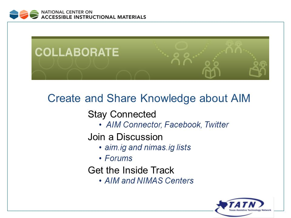 Collaborate Create and Share Knowledge about AIM Stay Connected AIM Connector, Facebook, Twitter Join a Discussion aim.ig and nimas.ig lists Forums Get the Inside Track AIM and NIMAS Centers