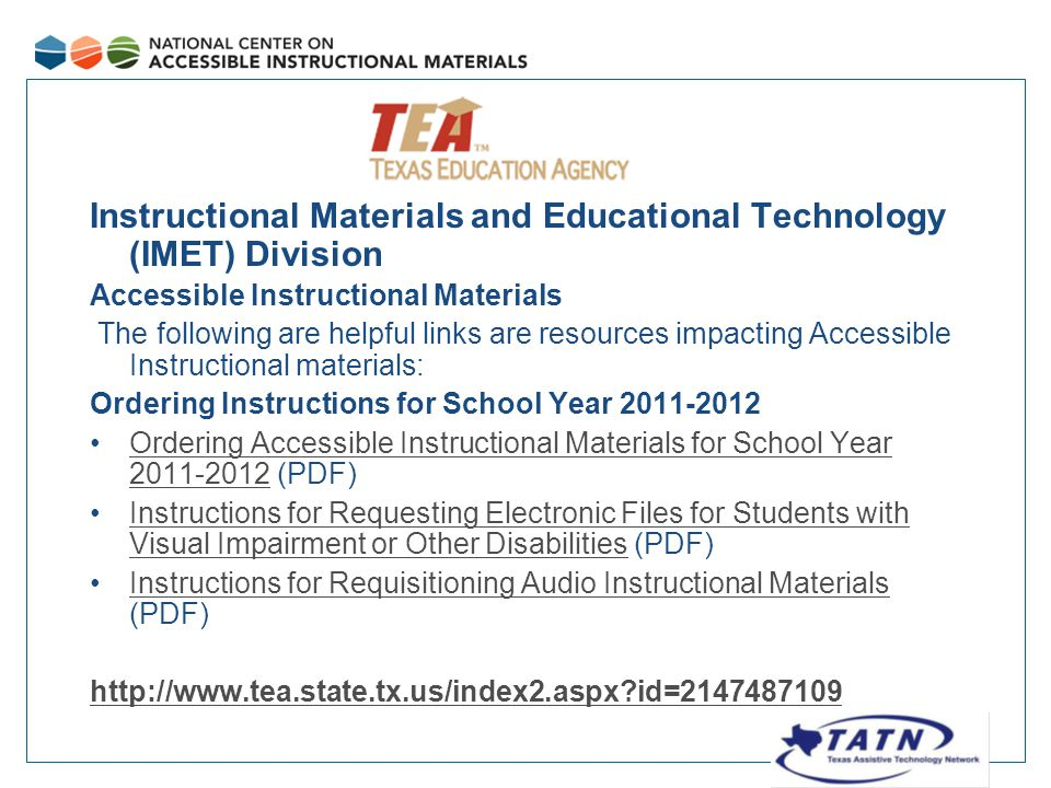 Instructional Materials and Educational Technology (IMET) Division Accessible Instructional Materials The following are helpful links are resources impacting Accessible Instructional materials: Ordering Instructions for School Year 2011-2012 Ordering Accessible Instructional Materials for School Year 2011-2012 (PDF)Ordering Accessible Instructional Materials for School Year 2011-2012 Instructions for Requesting Electronic Files for Students with Visual Impairment or Other Disabilities (PDF)Instructions for Requesting Electronic Files for Students with Visual Impairment or Other Disabilities Instructions for Requisitioning Audio Instructional Materials (PDF)Instructions for Requisitioning Audio Instructional Materials http://www.tea.state.tx.us/index2.aspx id=2147487109