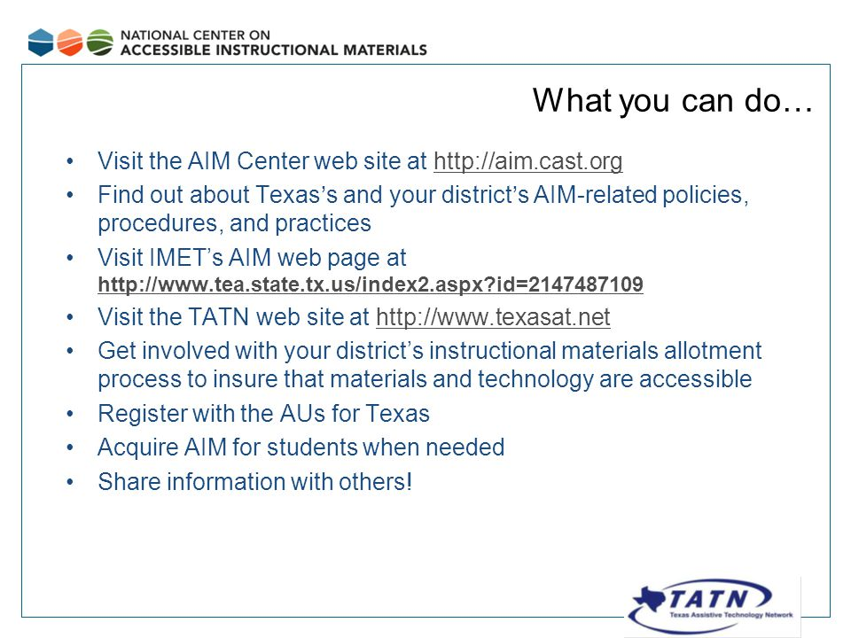What you can do… Visit the AIM Center web site at http://aim.cast.orghttp://aim.cast.org Find out about Texas's and your district's AIM-related policies, procedures, and practices Visit IMET's AIM web page at http://www.tea.state.tx.us/index2.aspx id=2147487109 http://www.tea.state.tx.us/index2.aspx id=2147487109 Visit the TATN web site at http://www.texasat.nethttp://www.texasat.net Get involved with your district's instructional materials allotment process to insure that materials and technology are accessible Register with the AUs for Texas Acquire AIM for students when needed Share information with others!