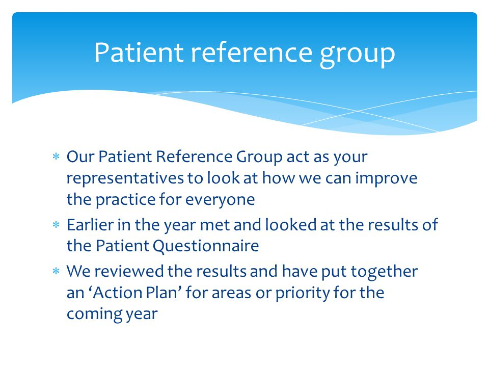  Our Patient Reference Group act as your representatives to look at how we can improve the practice for everyone  Earlier in the year met and looked