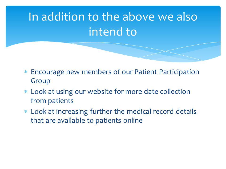  Encourage new members of our Patient Participation Group  Look at using our website for more date collection from patients  Look at increasing fur