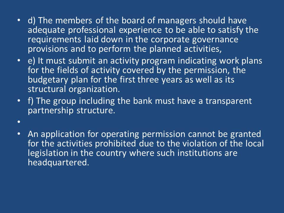 d) The members of the board of managers should have adequate professional experience to be able to satisfy the requirements laid down in the corporate governance provisions and to perform the planned activities, e) It must submit an activity program indicating work plans for the fields of activity covered by the permission, the budgetary plan for the first three years as well as its structural organization.