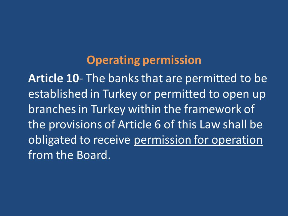 Operating permission Article 10- The banks that are permitted to be established in Turkey or permitted to open up branches in Turkey within the framework of the provisions of Article 6 of this Law shall be obligated to receive permission for operation from the Board.
