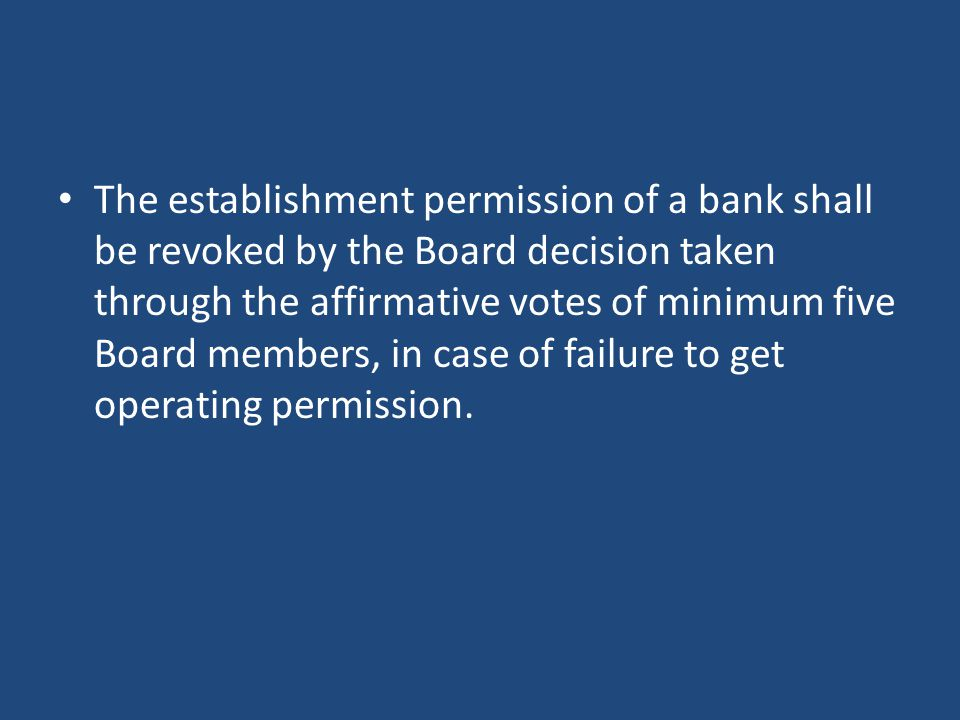 The establishment permission of a bank shall be revoked by the Board decision taken through the affirmative votes of minimum five Board members, in case of failure to get operating permission.