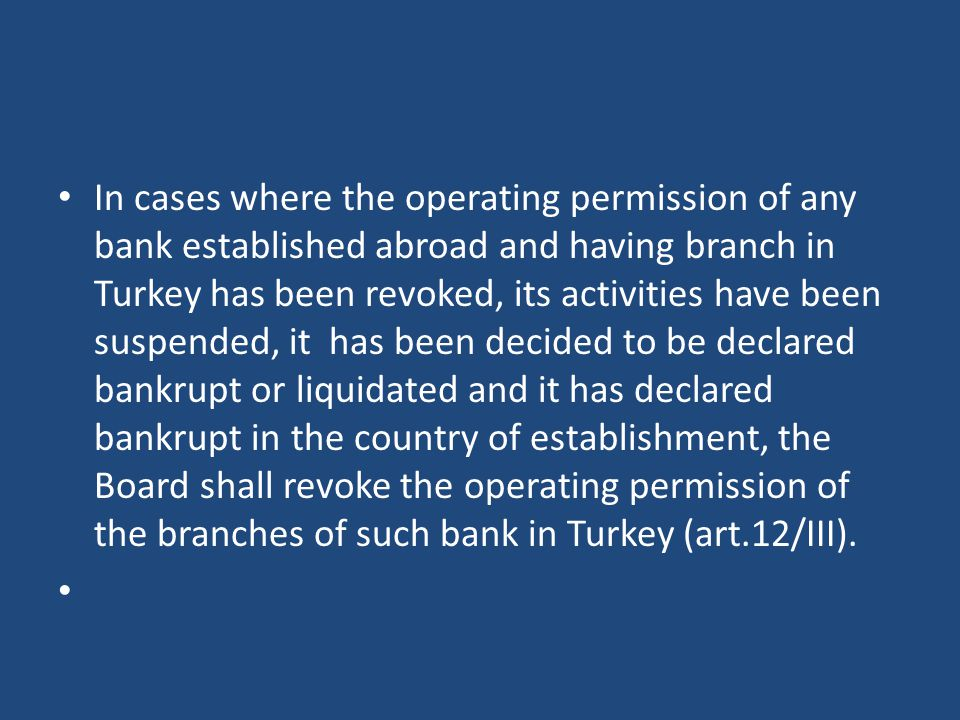 In cases where the operating permission of any bank established abroad and having branch in Turkey has been revoked, its activities have been suspended, it has been decided to be declared bankrupt or liquidated and it has declared bankrupt in the country of establishment, the Board shall revoke the operating permission of the branches of such bank in Turkey (art.12/III).