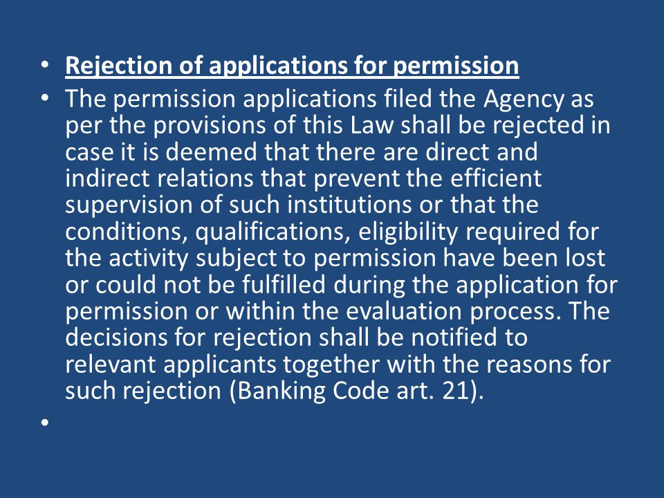 Rejection of applications for permission The permission applications filed the Agency as per the provisions of this Law shall be rejected in case it is deemed that there are direct and indirect relations that prevent the efficient supervision of such institutions or that the conditions, qualifications, eligibility required for the activity subject to permission have been lost or could not be fulfilled during the application for permission or within the evaluation process.