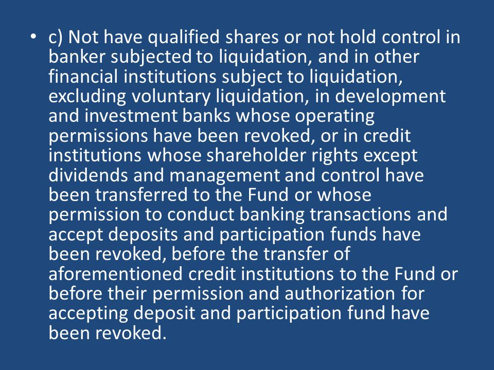 c) Not have qualified shares or not hold control in banker subjected to liquidation, and in other financial institutions subject to liquidation, excluding voluntary liquidation, in development and investment banks whose operating permissions have been revoked, or in credit institutions whose shareholder rights except dividends and management and control have been transferred to the Fund or whose permission to conduct banking transactions and accept deposits and participation funds have been revoked, before the transfer of aforementioned credit institutions to the Fund or before their permission and authorization for accepting deposit and participation fund have been revoked.