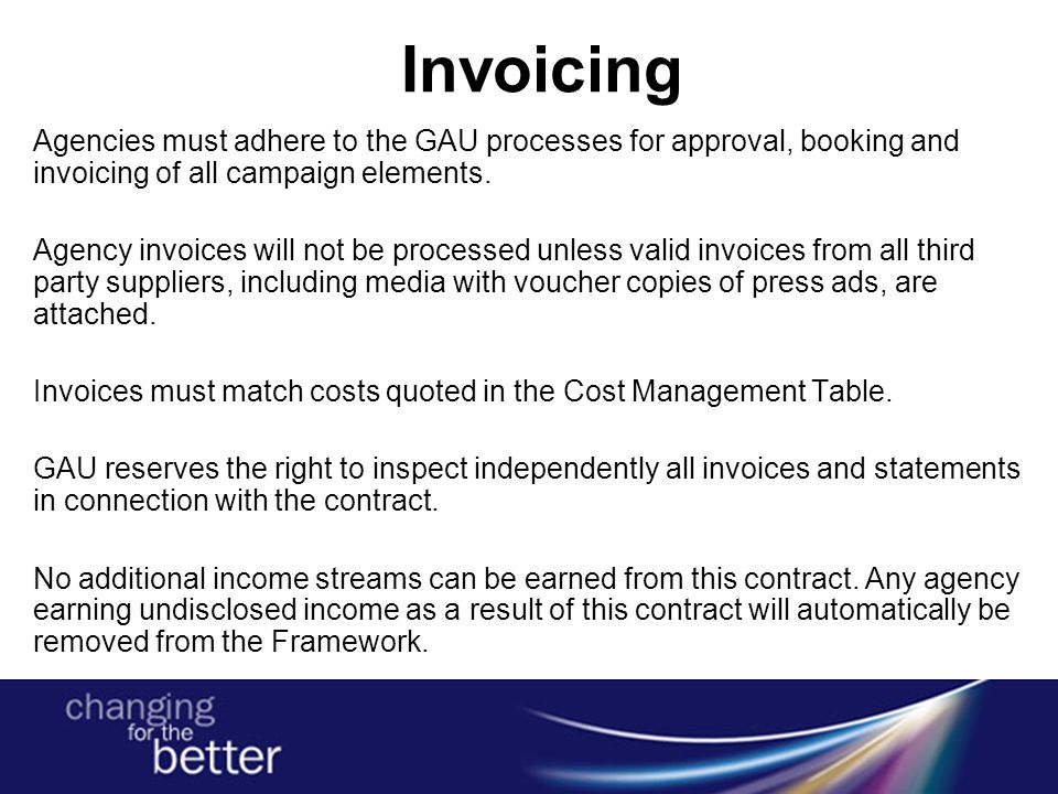 Invoicing Agencies must adhere to the GAU processes for approval, booking and invoicing of all campaign elements. Agency invoices will not be processe