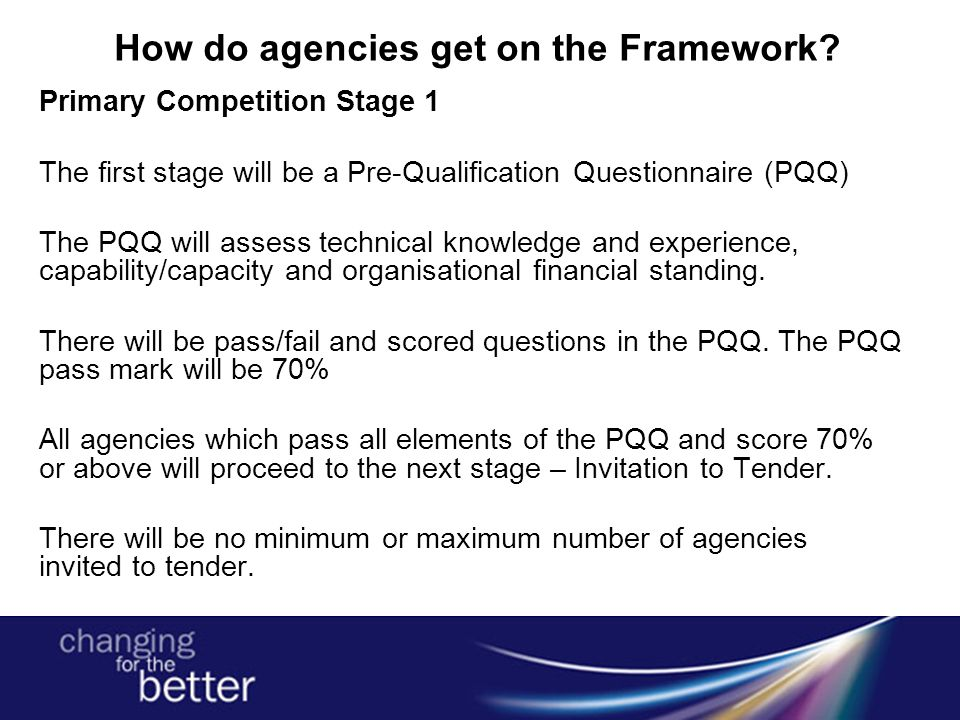How do agencies get on the Framework? Primary Competition Stage 1 The first stage will be a Pre-Qualification Questionnaire (PQQ) The PQQ will assess