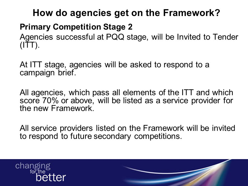 How do agencies get on the Framework? Primary Competition Stage 2 Agencies successful at PQQ stage, will be Invited to Tender (ITT). At ITT stage, age