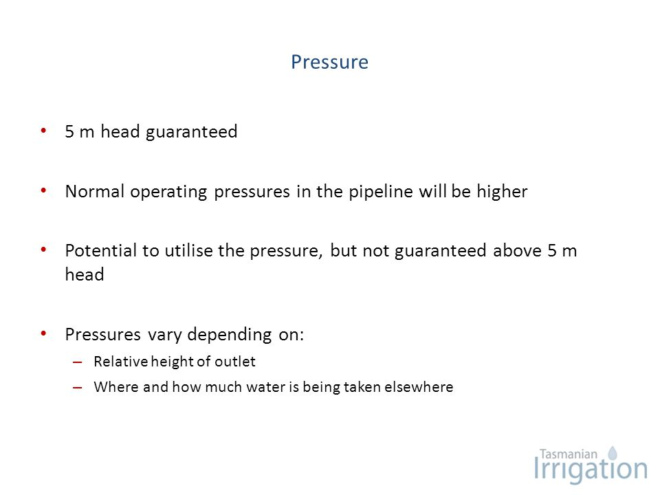 Pressure 5 m head guaranteed Normal operating pressures in the pipeline will be higher Potential to utilise the pressure, but not guaranteed above 5 m