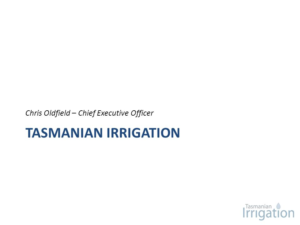 TASMANIAN IRRIGATION Chris Oldfield – Chief Executive Officer