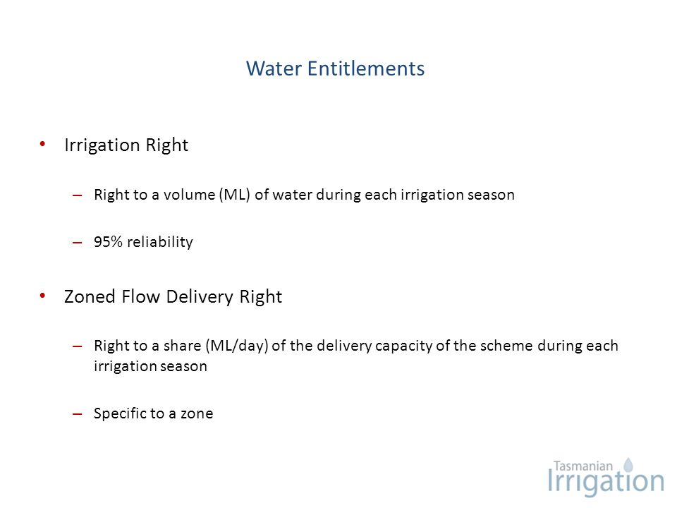 Water Entitlements Irrigation Right – Right to a volume (ML) of water during each irrigation season – 95% reliability Zoned Flow Delivery Right – Righ