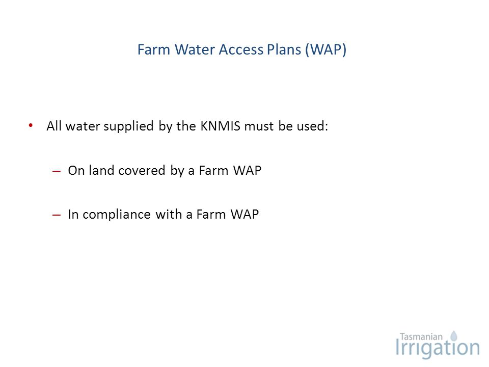 Farm Water Access Plans (WAP) All water supplied by the KNMIS must be used: – On land covered by a Farm WAP – In compliance with a Farm WAP