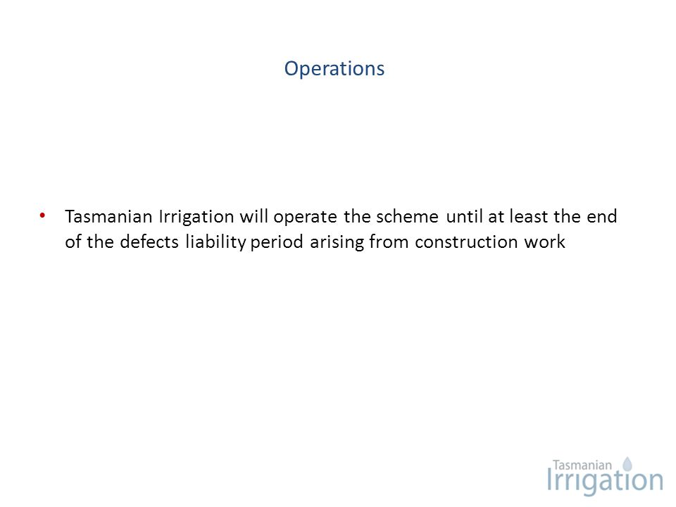 Operations Tasmanian Irrigation will operate the scheme until at least the end of the defects liability period arising from construction work