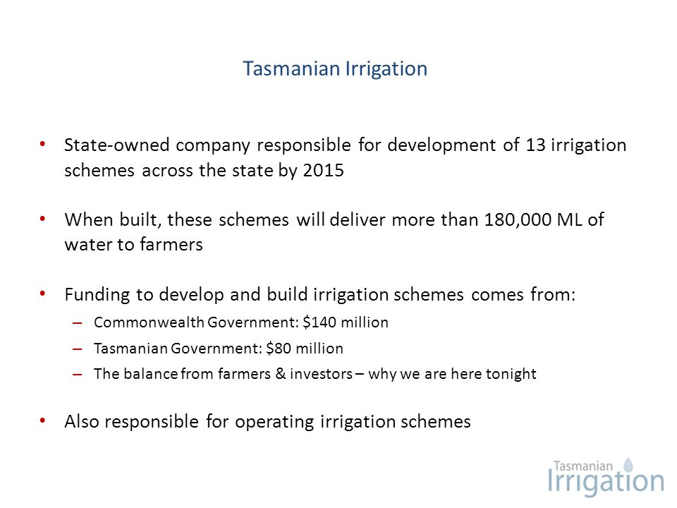 Tasmanian Irrigation State-owned company responsible for development of 13 irrigation schemes across the state by 2015 When built, these schemes will
