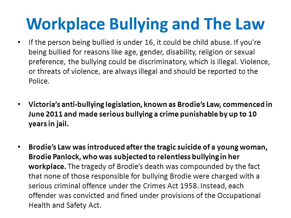 Workplace Bullying and The Law If the person being bullied is under 16, it could be child abuse.