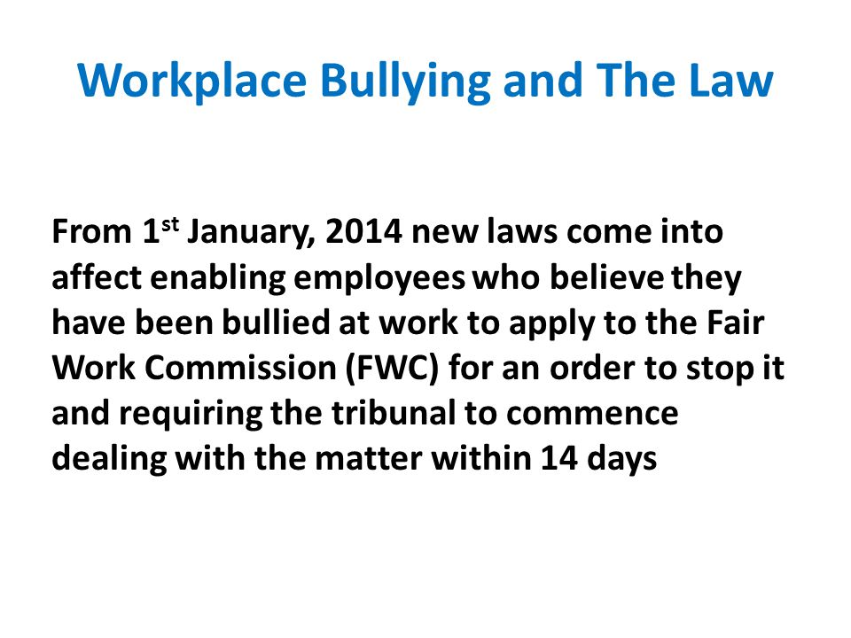Workplace Bullying and The Law From 1 st January, 2014 new laws come into affect enabling employees who believe they have been bullied at work to apply to the Fair Work Commission (FWC) for an order to stop it and requiring the tribunal to commence dealing with the matter within 14 days