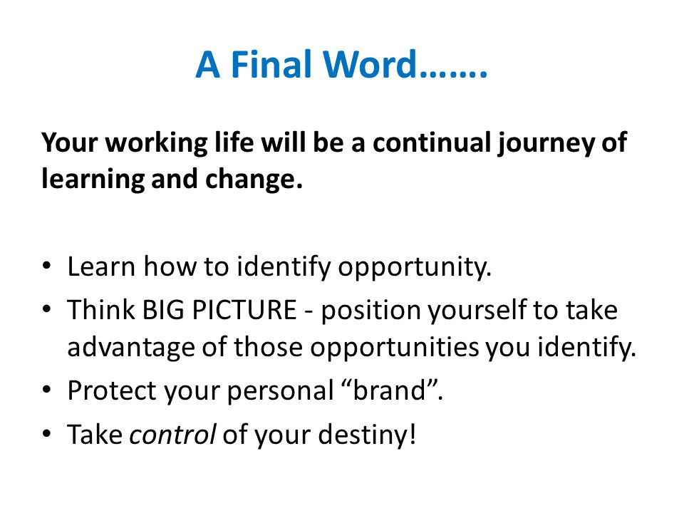 A Final Word……. Your working life will be a continual journey of learning and change.