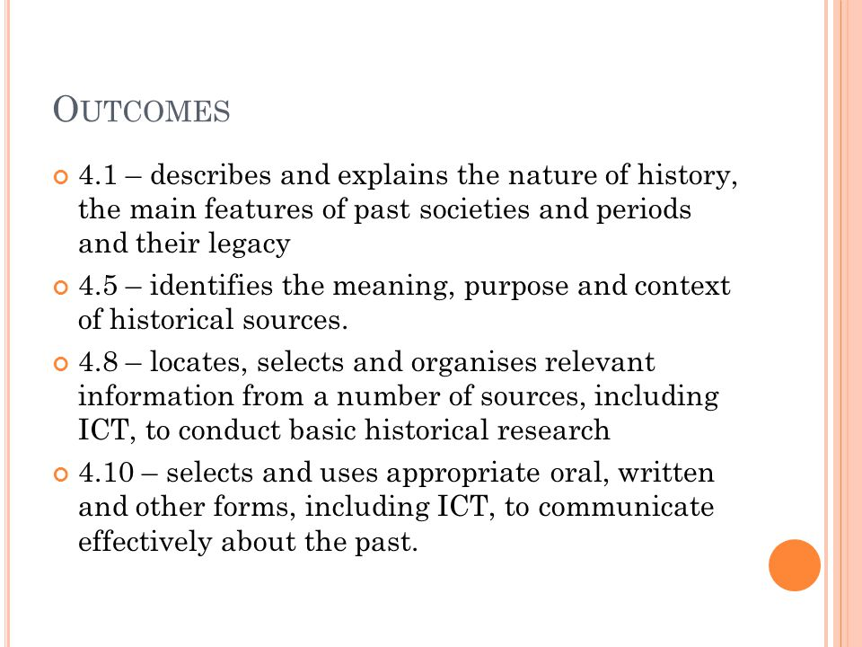 O UTCOMES 4.1 – describes and explains the nature of history, the main features of past societies and periods and their legacy 4.5 – identifies the meaning, purpose and context of historical sources.