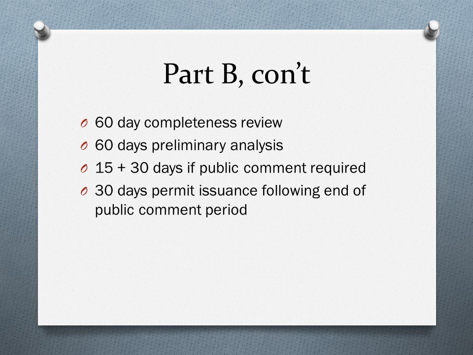 Part B, con't O 60 day completeness review O 60 days preliminary analysis O 15 + 30 days if public comment required O 30 days permit issuance followin