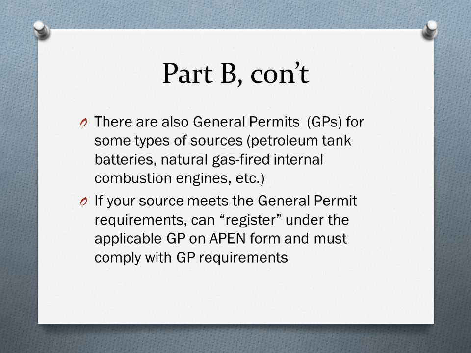 Part B, con't O There are also General Permits (GPs) for some types of sources (petroleum tank batteries, natural gas-fired internal combustion engine