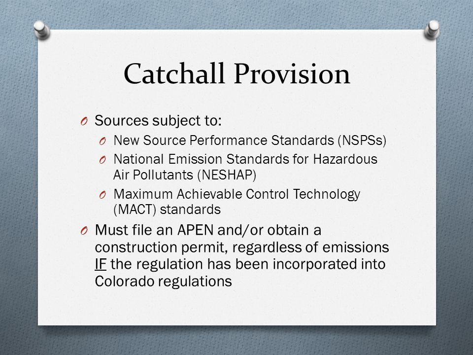 Catchall Provision O Sources subject to: O New Source Performance Standards (NSPSs) O National Emission Standards for Hazardous Air Pollutants (NESHAP) O Maximum Achievable Control Technology (MACT) standards O Must file an APEN and/or obtain a construction permit, regardless of emissions IF the regulation has been incorporated into Colorado regulations