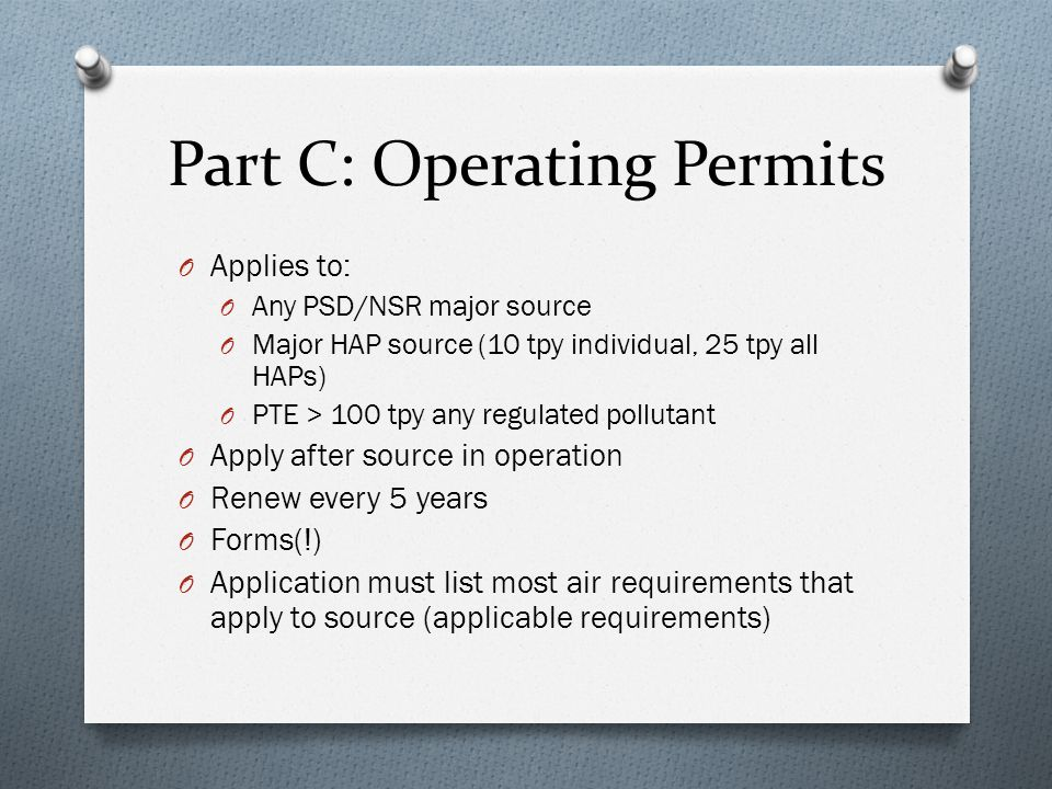 Part C: Operating Permits O Applies to: O Any PSD/NSR major source O Major HAP source (10 tpy individual, 25 tpy all HAPs) O PTE > 100 tpy any regulat