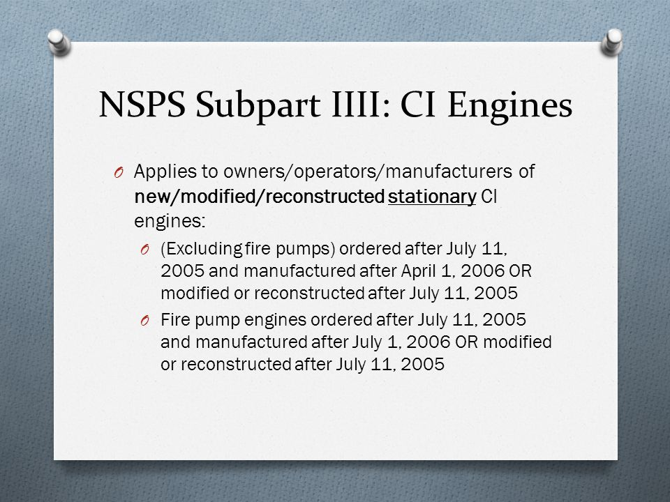 NSPS Subpart IIII: CI Engines O Applies to owners/operators/manufacturers of new/modified/reconstructed stationary CI engines: O (Excluding fire pumps) ordered after July 11, 2005 and manufactured after April 1, 2006 OR modified or reconstructed after July 11, 2005 O Fire pump engines ordered after July 11, 2005 and manufactured after July 1, 2006 OR modified or reconstructed after July 11, 2005