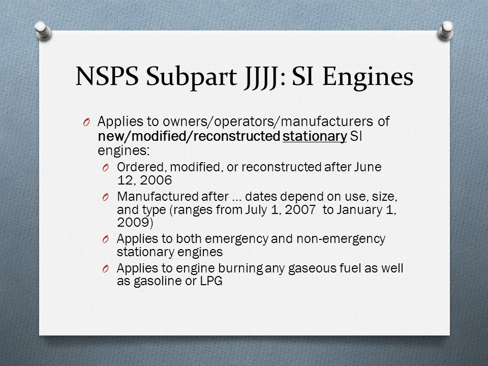 NSPS Subpart JJJJ: SI Engines O Applies to owners/operators/manufacturers of new/modified/reconstructed stationary SI engines: O Ordered, modified, or reconstructed after June 12, 2006 O Manufactured after … dates depend on use, size, and type (ranges from July 1, 2007 to January 1, 2009) O Applies to both emergency and non-emergency stationary engines O Applies to engine burning any gaseous fuel as well as gasoline or LPG
