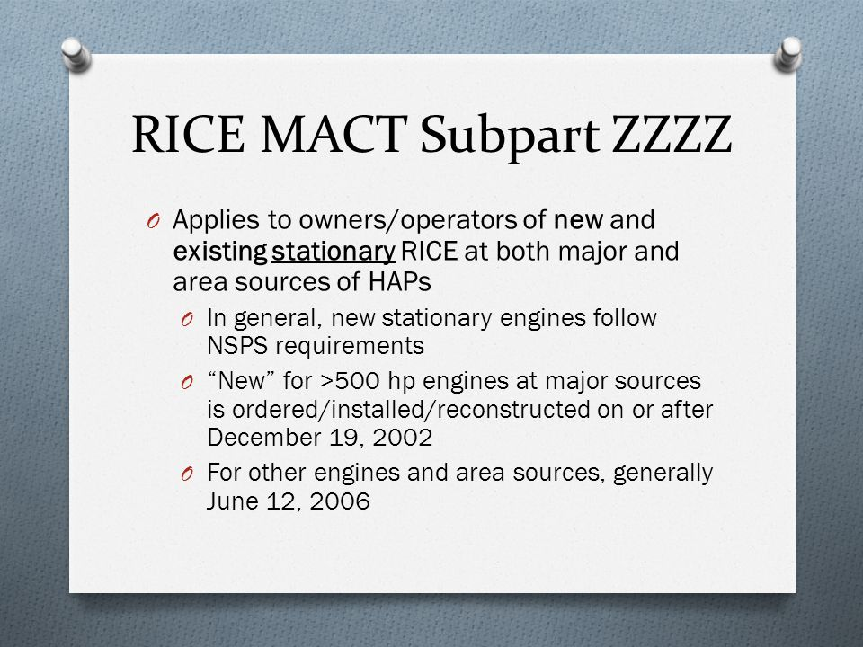 RICE MACT Subpart ZZZZ O Applies to owners/operators of new and existing stationary RICE at both major and area sources of HAPs O In general, new stationary engines follow NSPS requirements O New for >500 hp engines at major sources is ordered/installed/reconstructed on or after December 19, 2002 O For other engines and area sources, generally June 12, 2006