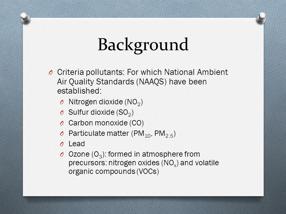 Background O Criteria pollutants: For which National Ambient Air Quality Standards (NAAQS) have been established: O Nitrogen dioxide (NO 2 ) O Sulfur