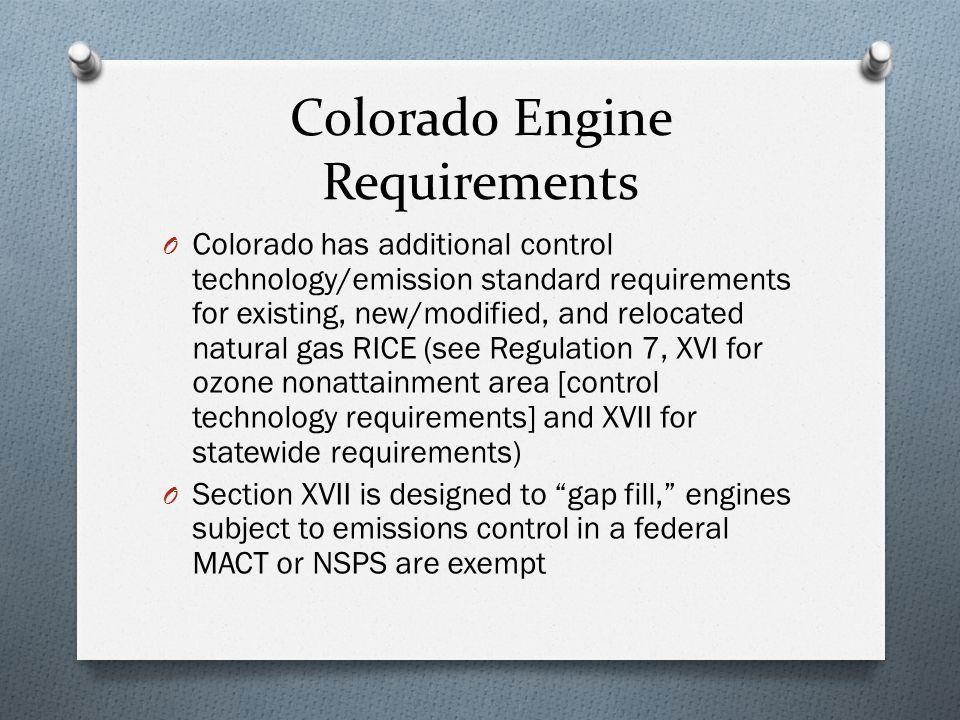 Colorado Engine Requirements O Colorado has additional control technology/emission standard requirements for existing, new/modified, and relocated natural gas RICE (see Regulation 7, XVI for ozone nonattainment area [control technology requirements] and XVII for statewide requirements) O Section XVII is designed to gap fill, engines subject to emissions control in a federal MACT or NSPS are exempt