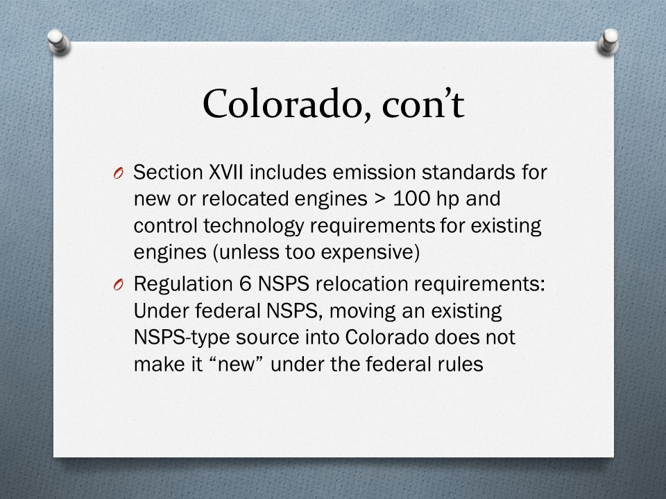 Colorado, con't O Section XVII includes emission standards for new or relocated engines > 100 hp and control technology requirements for existing engines (unless too expensive) O Regulation 6 NSPS relocation requirements: Under federal NSPS, moving an existing NSPS-type source into Colorado does not make it new under the federal rules