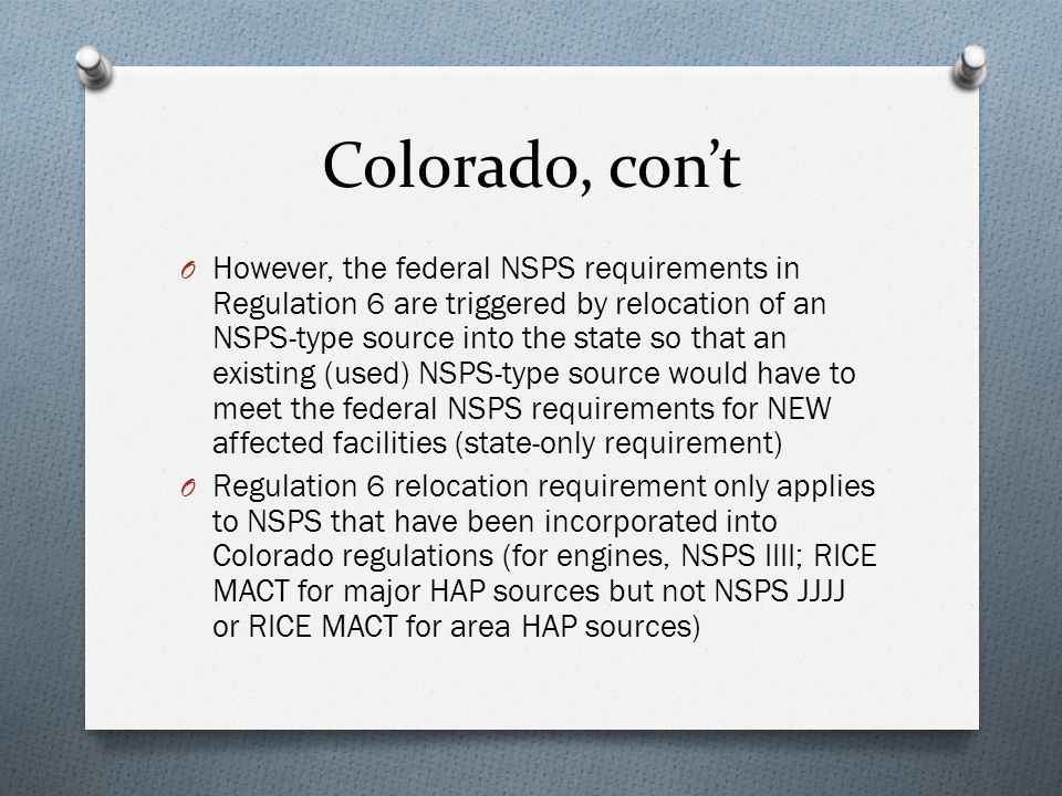 Colorado, con't O However, the federal NSPS requirements in Regulation 6 are triggered by relocation of an NSPS-type source into the state so that an