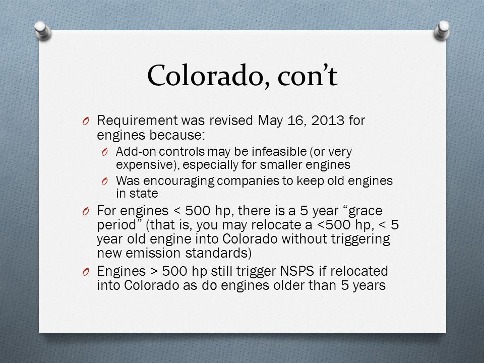 Colorado, con't O Requirement was revised May 16, 2013 for engines because: O Add-on controls may be infeasible (or very expensive), especially for sm