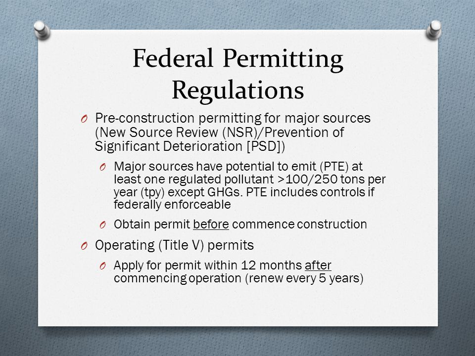 Federal Permitting Regulations O Pre-construction permitting for major sources (New Source Review (NSR)/Prevention of Significant Deterioration [PSD]) O Major sources have potential to emit (PTE) at least one regulated pollutant >100/250 tons per year (tpy) except GHGs.