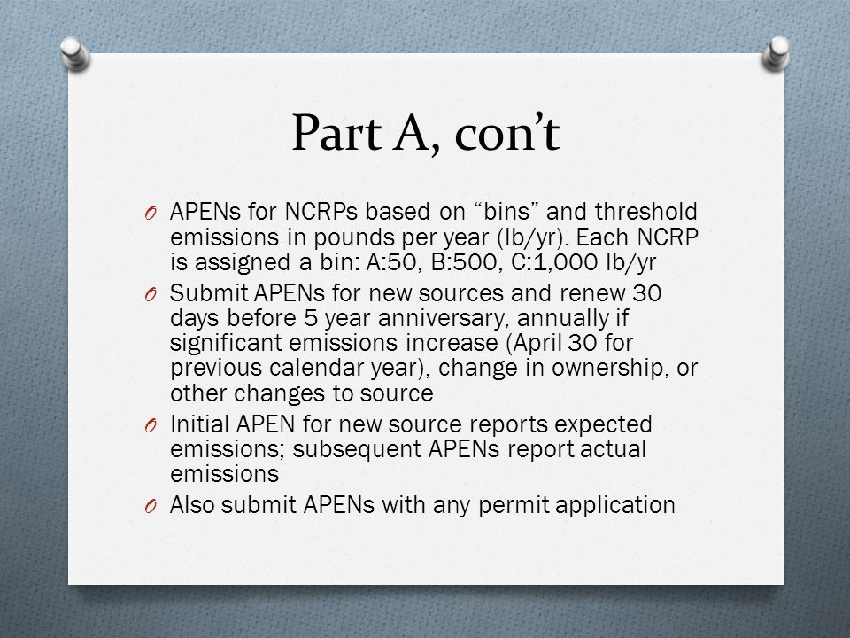 CDPHE Initiatives O Stakeholder process 2013 O Raise APEN thresholds to 2 tpy attainment & nonattainment O Simplify NCRP APEN requirements by eliminating A & B bins (threshold would be 1,000 lb/yr for all NCRPs) O Raise construction permit thresholds in both attainment & nonattainment areas to 25 tpy for all pollutants except lead O Get rid of catchall provision