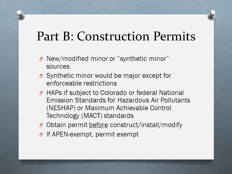Part B: Construction Permits O New/modified minor or synthetic minor sources O Synthetic minor would be major except for enforceable restrictions O HAPs if subject to Colorado or federal National Emission Standards for Hazardous Air Pollutants (NESHAP) or Maximum Achievable Control Technology (MACT) standards O Obtain permit before construct/install/modify O If APEN-exempt, permit exempt