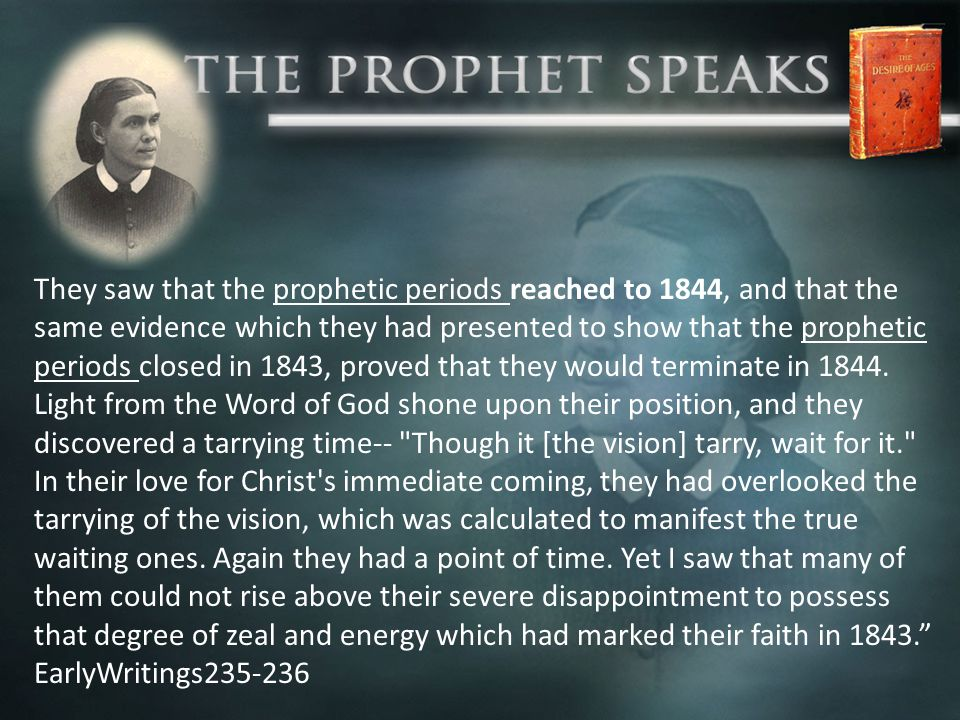 They saw that the prophetic periods reached to 1844, and that the same evidence which they had presented to show that the prophetic periods closed in 1843, proved that they would terminate in 1844.