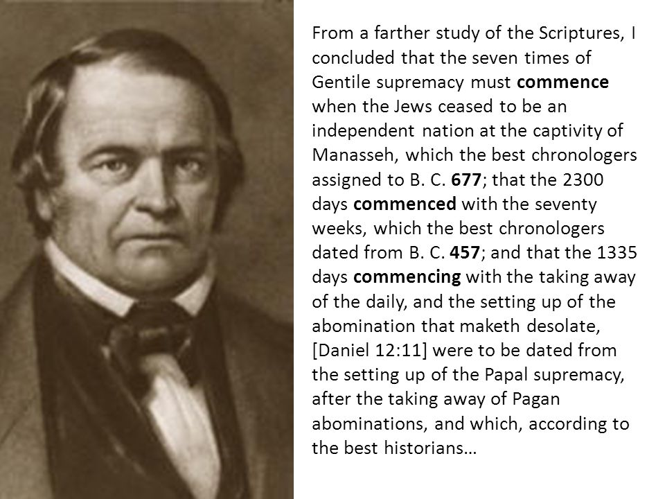 From a farther study of the Scriptures, I concluded that the seven times of Gentile supremacy must commence when the Jews ceased to be an independent nation at the captivity of Manasseh, which the best chronologers assigned to B.