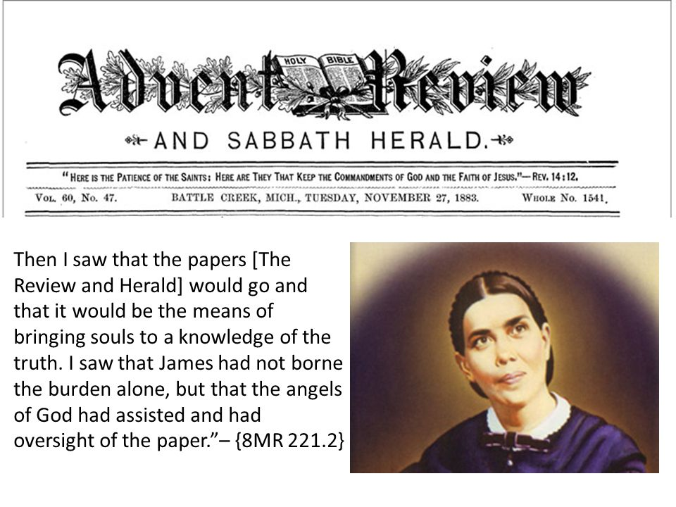 Then I saw that the papers [The Review and Herald] would go and that it would be the means of bringing souls to a knowledge of the truth.