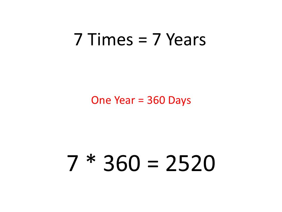7 Times = 7 Years 7 * 360 = 2520 One Year = 360 Days